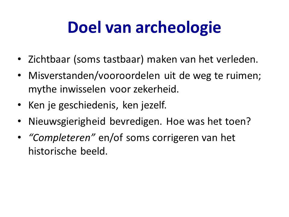 Doel van archeologie Zichtbaar (soms tastbaar) maken van het verleden.