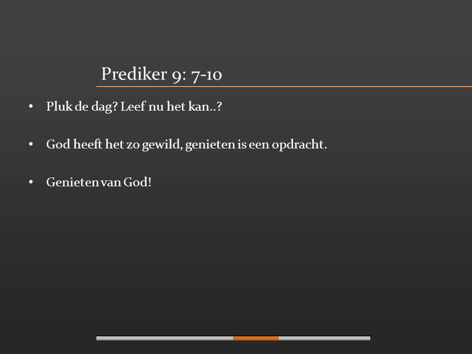 Prediker 9: 7-10 Pluk de dag Leef nu het kan..