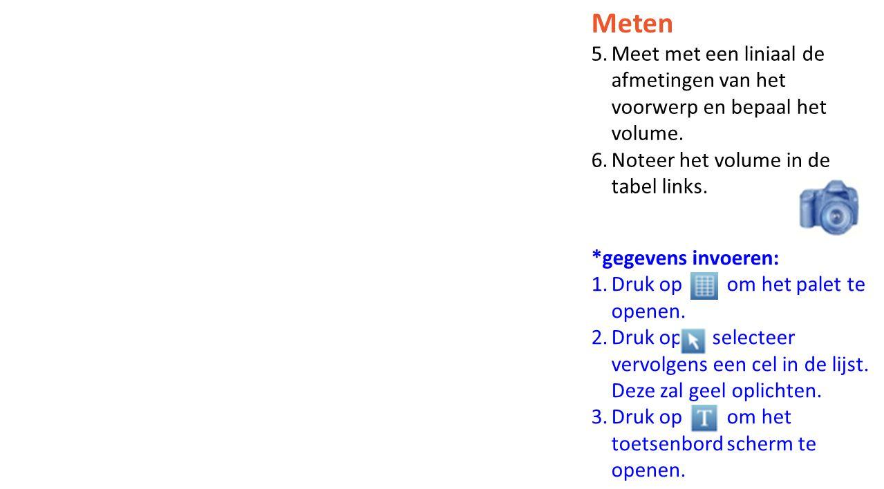Meten Meet met een liniaal de afmetingen van het voorwerp en bepaal het volume. Noteer het volume in de tabel links.