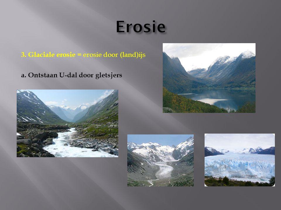 Erosie 3. Glaciale erosie = erosie door (land)ijs