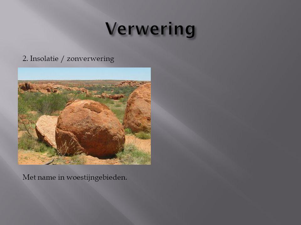 Verwering 2. Insolatie / zonverwering Met name in woestijngebieden.
