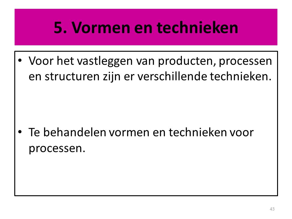 5. Vormen en technieken Voor het vastleggen van producten, processen en structuren zijn er verschillende technieken.