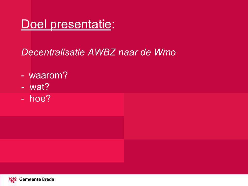 Doel presentatie: Decentralisatie AWBZ naar de Wmo -. waarom. - wat