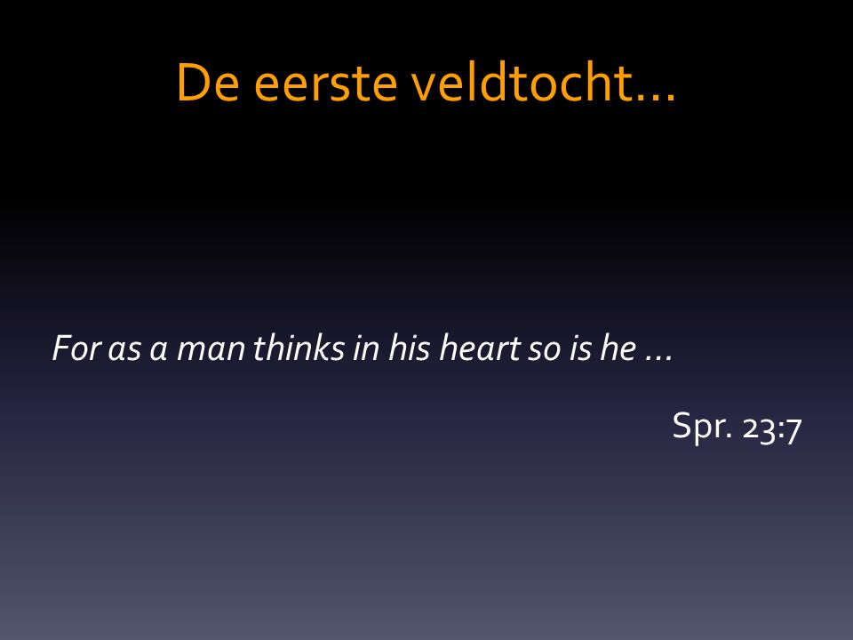 De eerste veldtocht… For as a man thinks in his heart so is he … Spr. 23:7