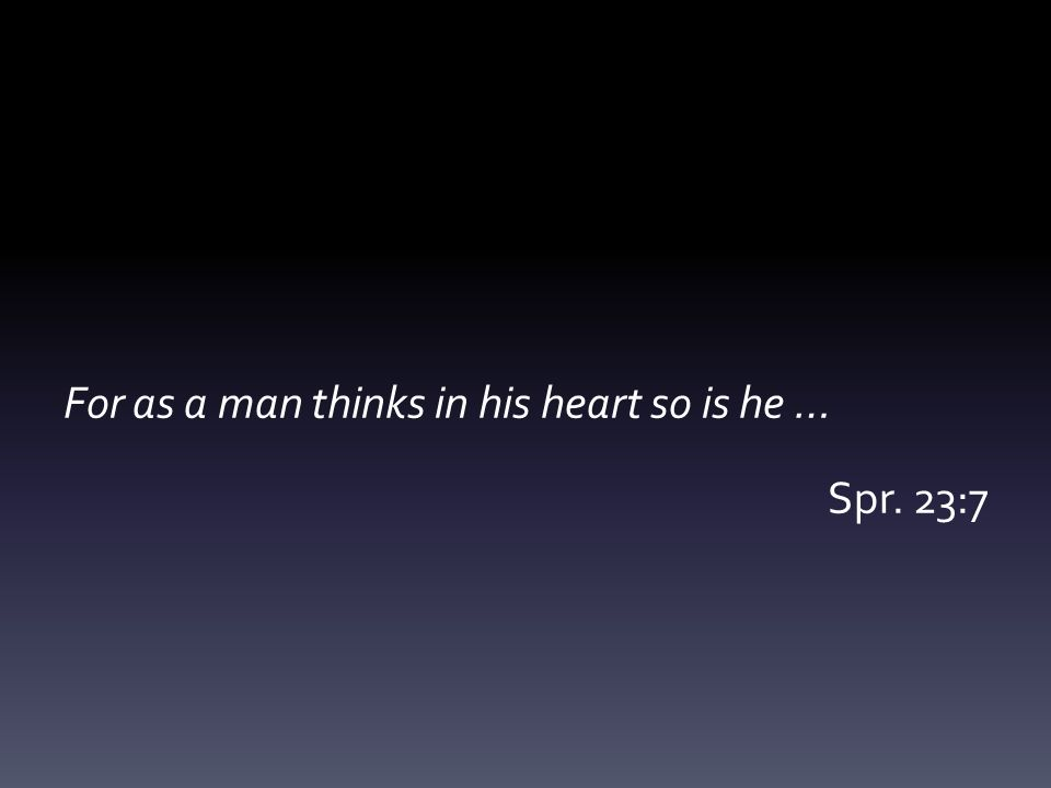 For as a man thinks in his heart so is he … Spr. 23:7