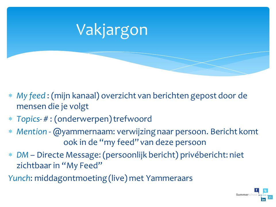 Vakjargon My feed : (mijn kanaal) overzicht van berichten gepost door de mensen die je volgt. Topics- # : (onderwerpen) trefwoord.