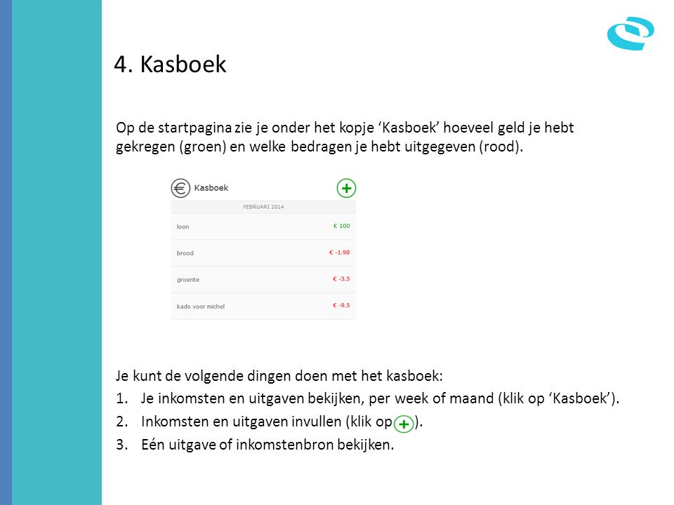 4. Kasboek Op de startpagina zie je onder het kopje 'Kasboek' hoeveel geld je hebt gekregen (groen) en welke bedragen je hebt uitgegeven (rood).