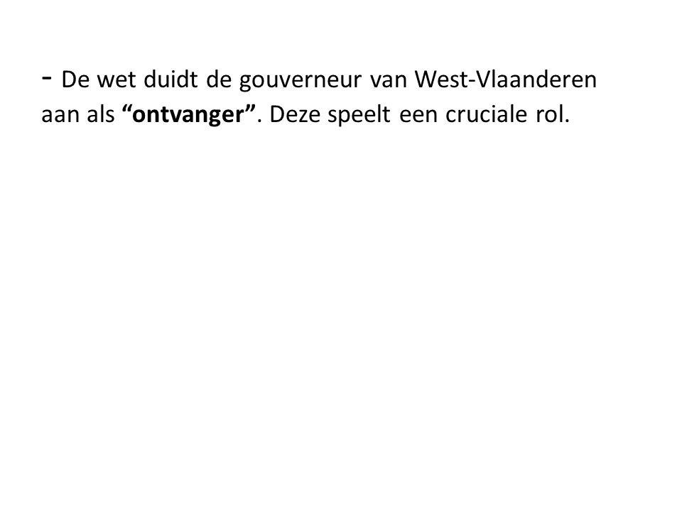 - De wet duidt de gouverneur van West-Vlaanderen aan als ontvanger