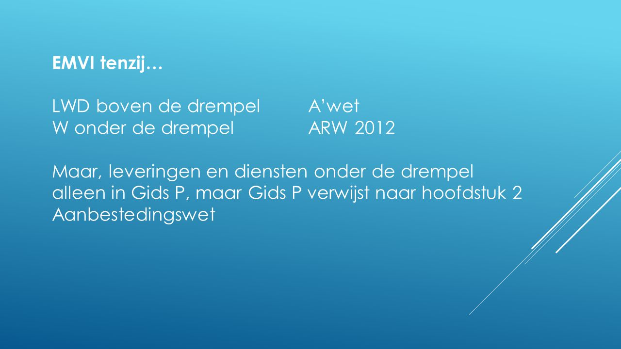 EMVI tenzij… LWD boven de drempel A'wet. W onder de drempel ARW 2012. Maar, leveringen en diensten onder de drempel.
