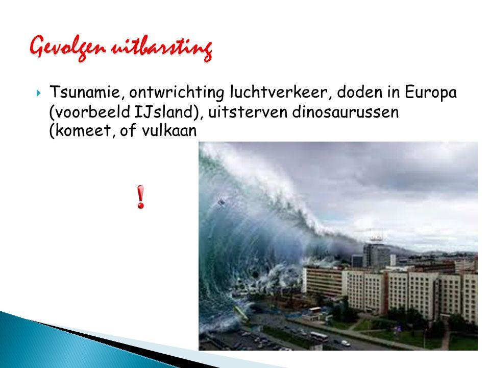 Gevolgen uitbarsting Tsunamie, ontwrichting luchtverkeer, doden in Europa (voorbeeld IJsland), uitsterven dinosaurussen (komeet, of vulkaan.