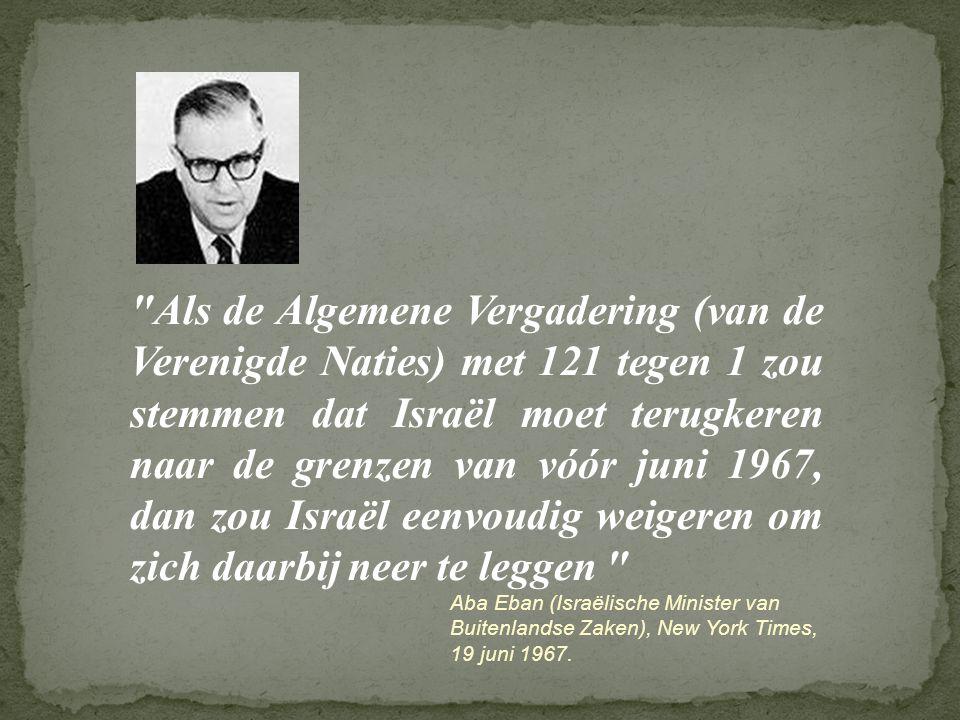 Als de Algemene Vergadering (van de Verenigde Naties) met 121 tegen 1 zou stemmen dat Israël moet terugkeren naar de grenzen van vóór juni 1967, dan zou Israël eenvoudig weigeren om zich daarbij neer te leggen