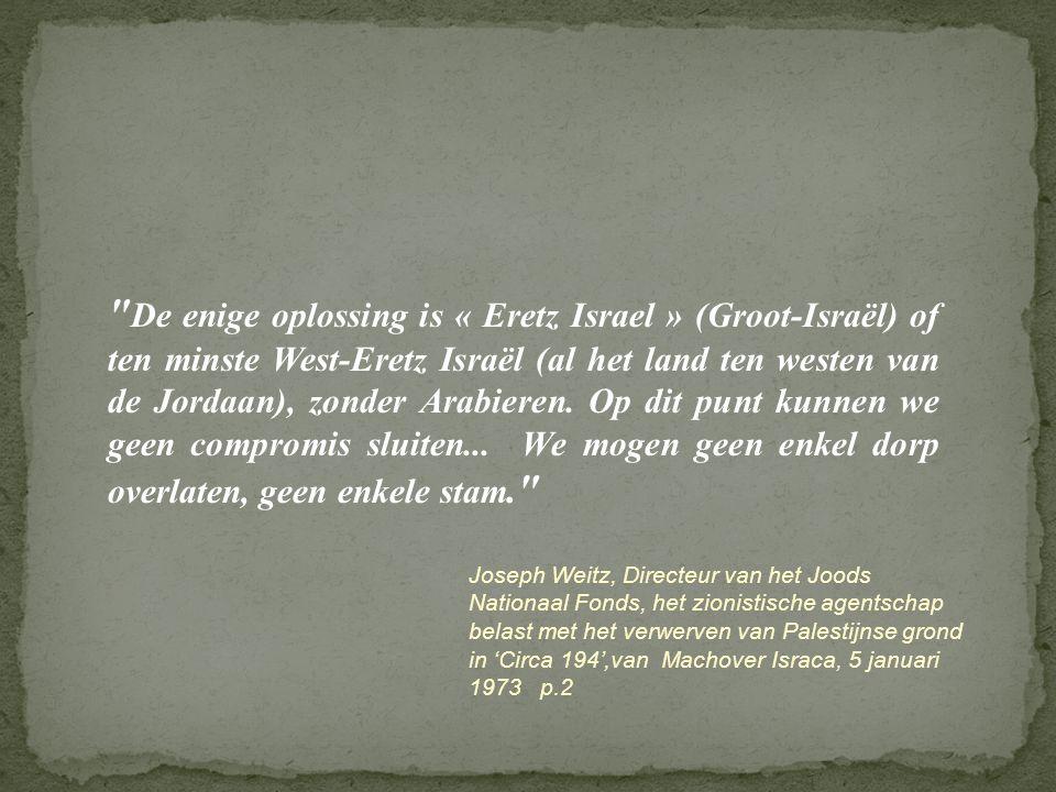 De enige oplossing is « Eretz Israel » (Groot-Israël) of ten minste West-Eretz Israël (al het land ten westen van de Jordaan), zonder Arabieren. Op dit punt kunnen we geen compromis sluiten... We mogen geen enkel dorp overlaten, geen enkele stam.