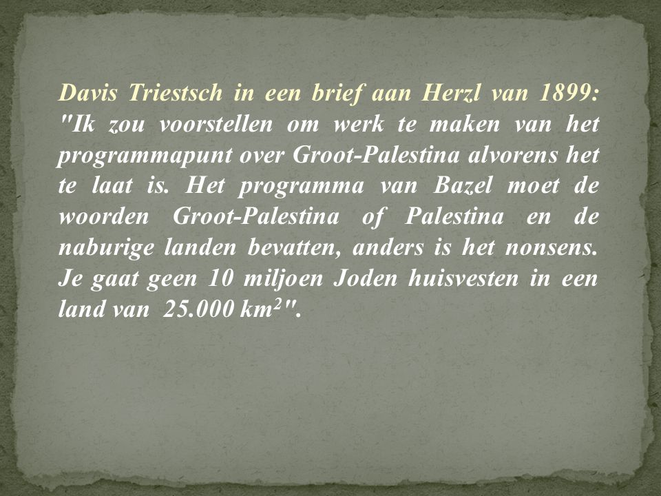 Davis Triestsch in een brief aan Herzl van 1899: Ik zou voorstellen om werk te maken van het programmapunt over Groot-Palestina alvorens het te laat is.