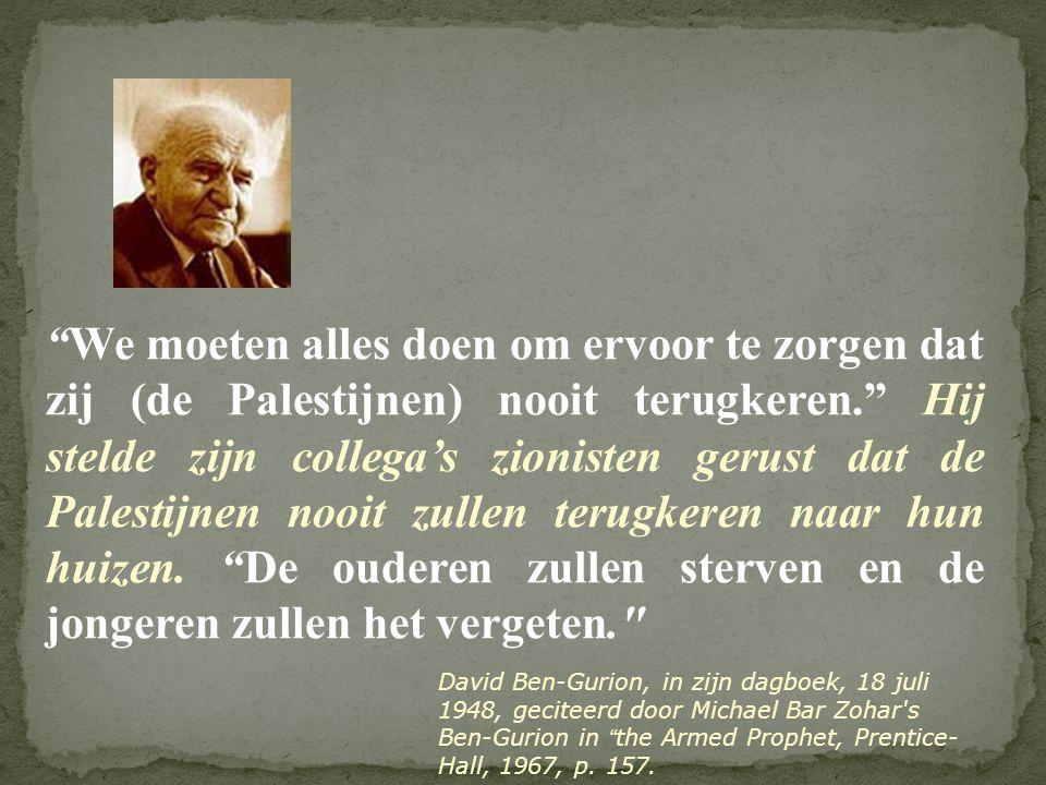 We moeten alles doen om ervoor te zorgen dat zij (de Palestijnen) nooit terugkeren. Hij stelde zijn collega's zionisten gerust dat de Palestijnen nooit zullen terugkeren naar hun huizen. De ouderen zullen sterven en de jongeren zullen het vergeten.
