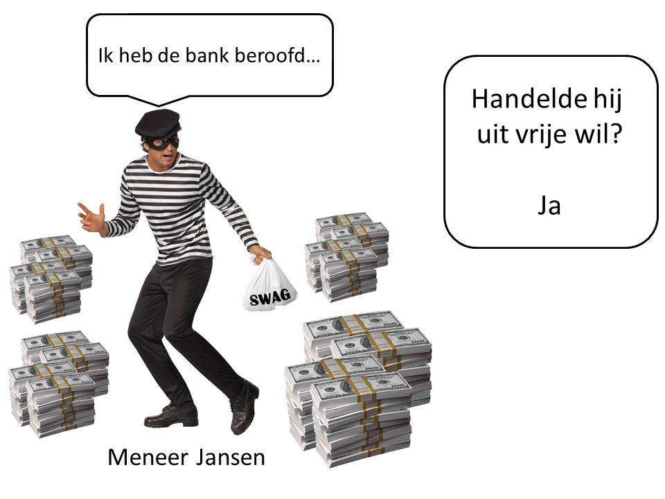 Ik heb de bank beroofd… Handelde hij uit vrije wil Ja Meneer Jansen