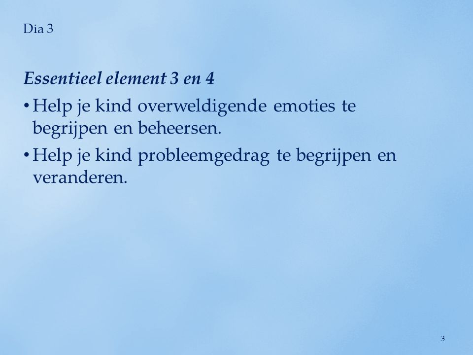 Dia 3 Essentieel element 3 en 4. Help je kind overweldigende emoties te begrijpen en beheersen.