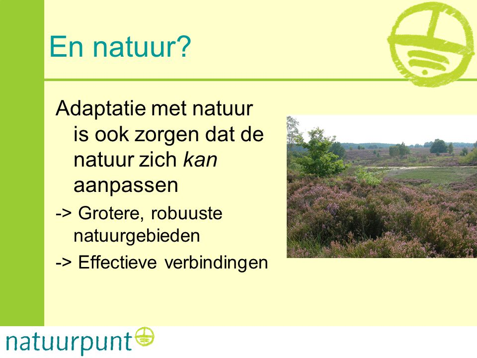 En natuur Adaptatie met natuur is ook zorgen dat de natuur zich kan aanpassen. -> Grotere, robuuste natuurgebieden.