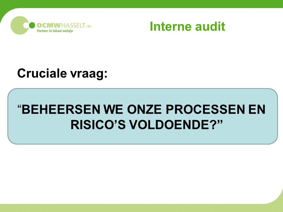 Interne audit Cruciale vraag: BEHEERSEN WE ONZE PROCESSEN EN RISICO'S VOLDOENDE