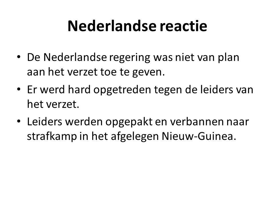 Nederlandse reactie De Nederlandse regering was niet van plan aan het verzet toe te geven. Er werd hard opgetreden tegen de leiders van het verzet.