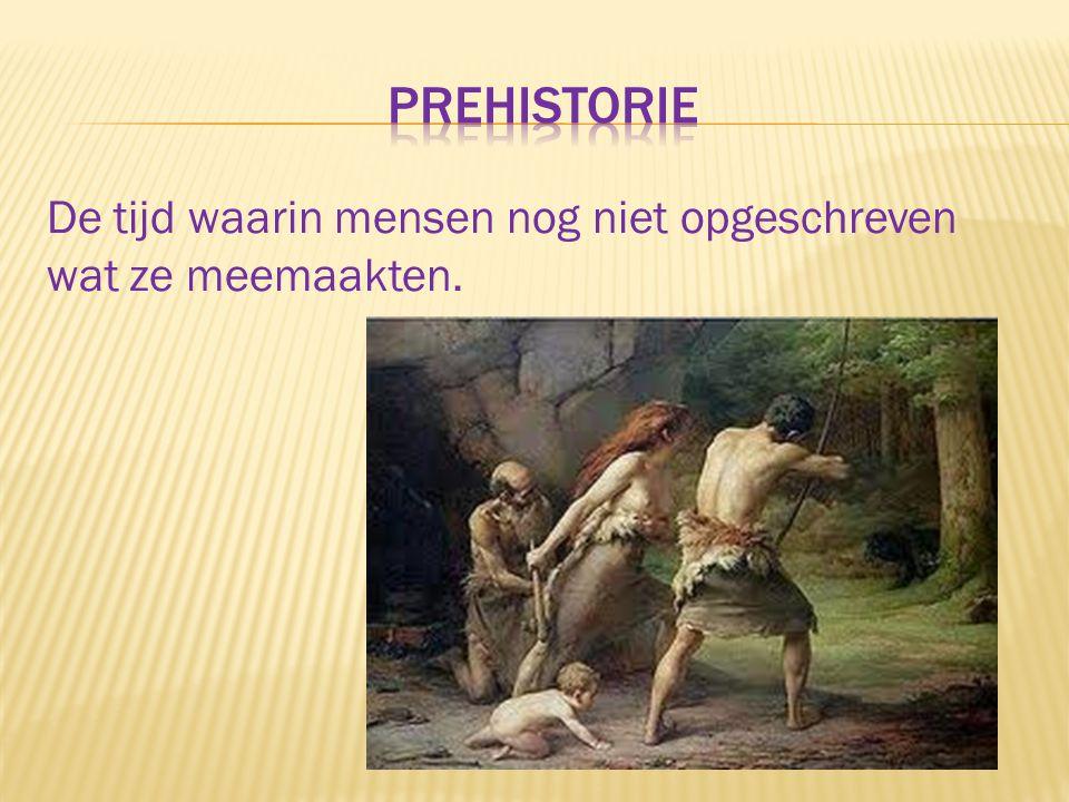 Prehistorie De tijd waarin mensen nog niet opgeschreven wat ze meemaakten.