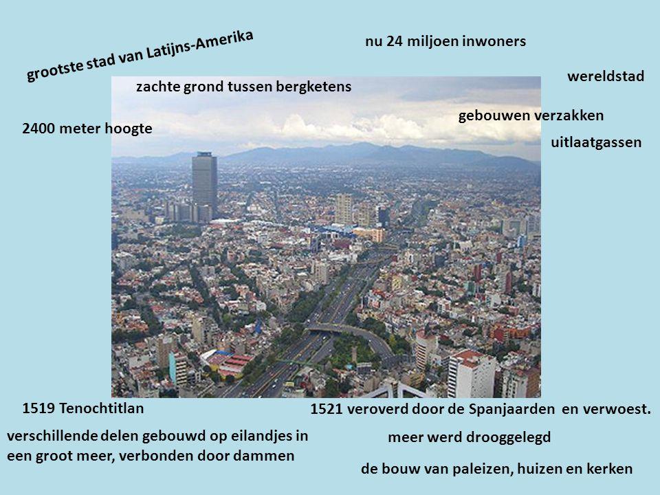 nu 24 miljoen inwoners grootste stad van Latijns-Amerika. wereldstad. zachte grond tussen bergketens.