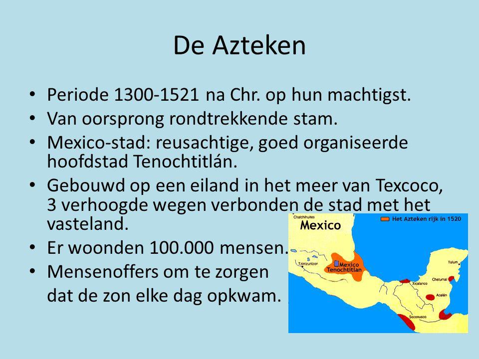 De Azteken Periode 1300-1521 na Chr. op hun machtigst.