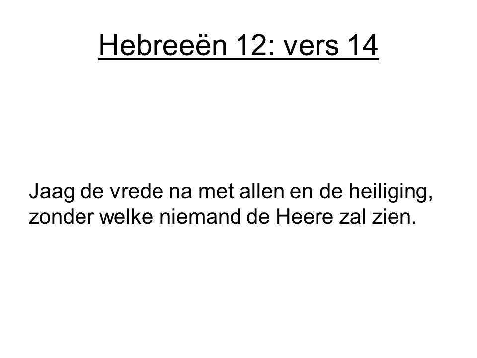 Hebreeën 12: vers 14 Jaag de vrede na met allen en de heiliging, zonder welke niemand de Heere zal zien.