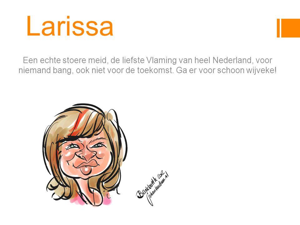 Larissa Een echte stoere meid, de liefste Vlaming van heel Nederland, voor niemand bang, ook niet voor de toekomst.