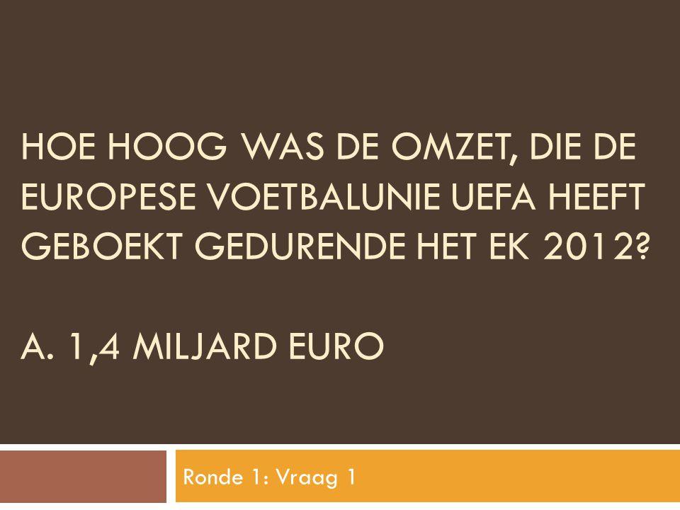 Hoe hoog was de omzet, die de europese voetbalunie uefa heeft geboekt gedurende het ek 2012 A. 1,4 MILJARD EURO