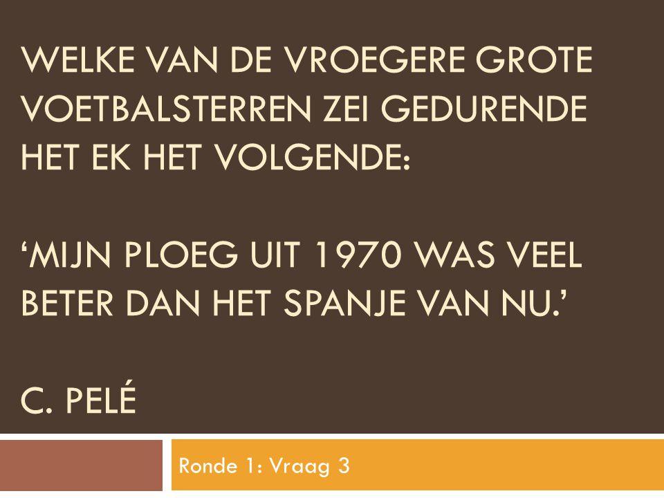 Welke van de vroegere grote voetbalsterren zei gedurende het ek het volgende: 'mijn ploeg uit 1970 was veel beter dan het SPANJE van nu.' C. PelÉ