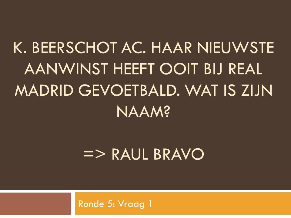 K. BEERSCHOT aC. haar nieuwste aanwinst heeft ooit bij real madrid gevoetbald. Wat is zijn naam => Raul Bravo