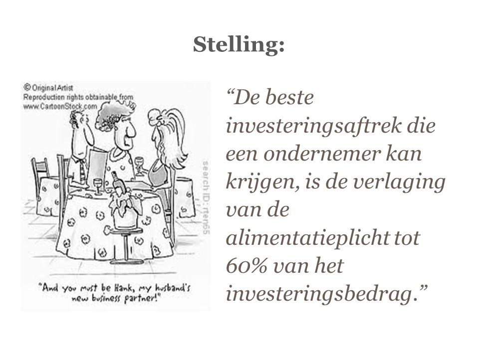 Stelling: De beste investeringsaftrek die een ondernemer kan krijgen, is de verlaging van de alimentatieplicht tot 60% van het investeringsbedrag.
