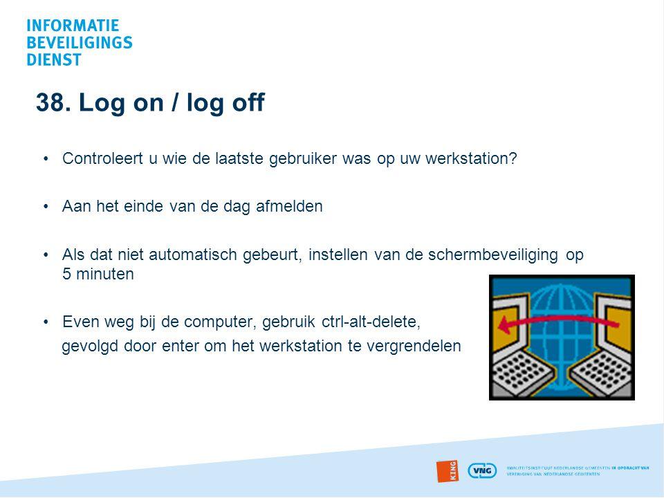 38. Log on / log off Controleert u wie de laatste gebruiker was op uw werkstation Aan het einde van de dag afmelden.
