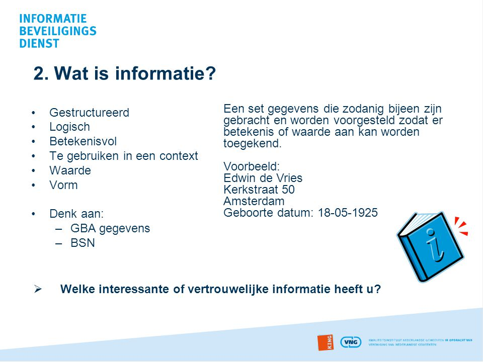 2. Wat is informatie Een set gegevens die zodanig bijeen zijn gebracht en worden voorgesteld zodat er betekenis of waarde aan kan worden toegekend.