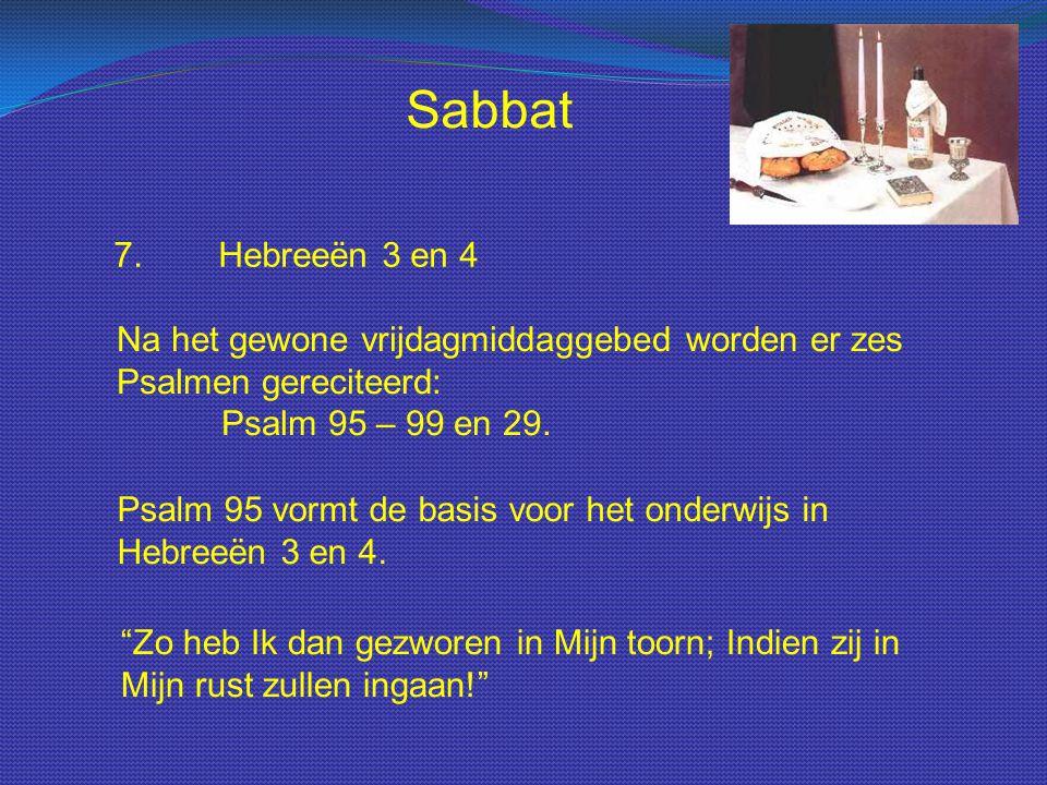 Sabbat 7. Hebreeën 3 en 4. Na het gewone vrijdagmiddaggebed worden er zes Psalmen gereciteerd: Psalm 95 – 99 en 29.