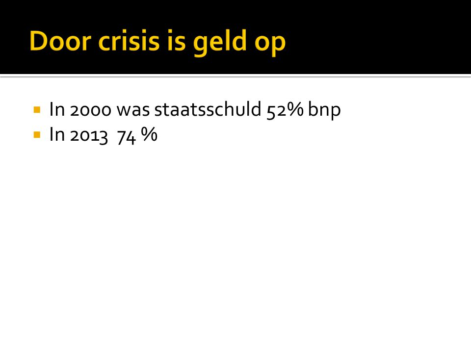 Door crisis is geld op In 2000 was staatsschuld 52% bnp In 2013 74 %