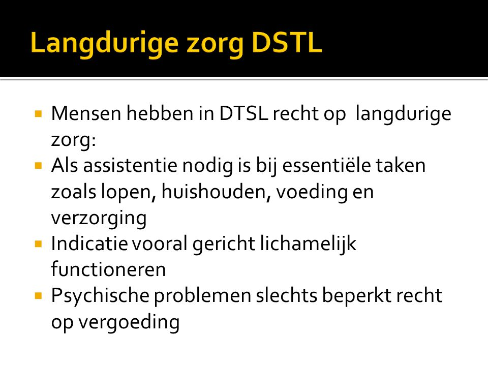 Langdurige zorg DSTL Mensen hebben in DTSL recht op langdurige zorg: