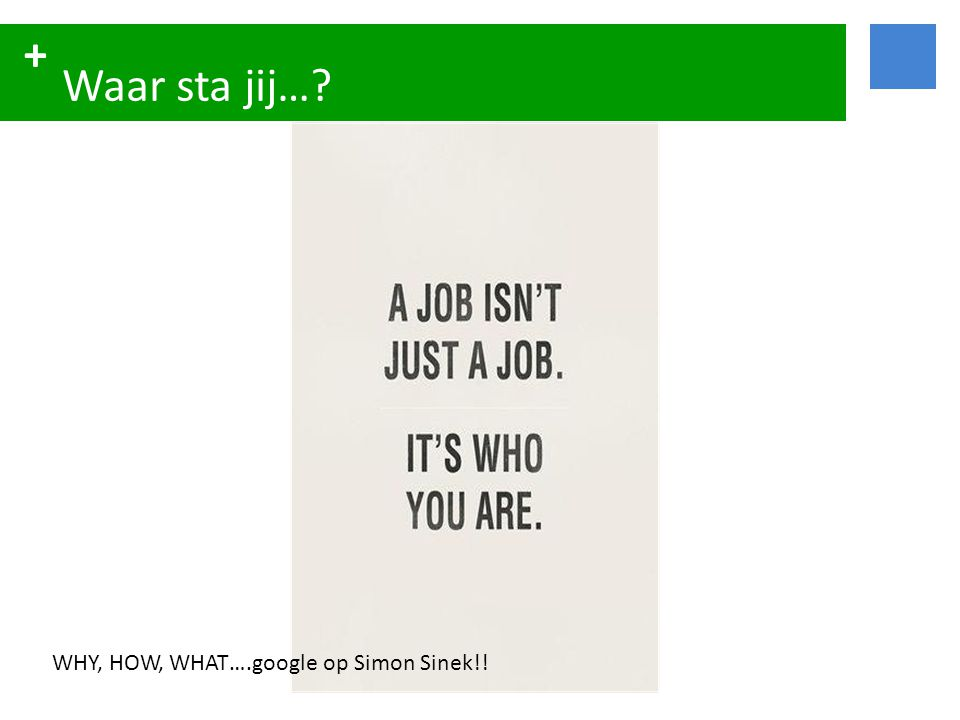 Waar sta jij… WHY, HOW, WHAT….google op Simon Sinek!!