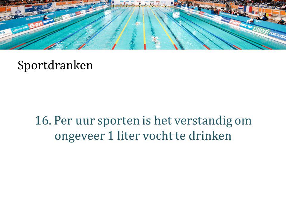 Sportdranken 16. Per uur sporten is het verstandig om ongeveer 1 liter vocht te drinken