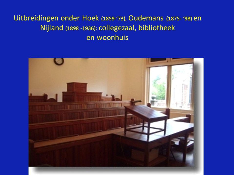 Uitbreidingen onder Hoek (1859-'73), Oudemans (1875- '98) en Nijland (1898 -1936): collegezaal, bibliotheek en woonhuis
