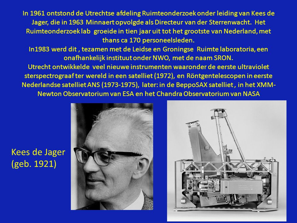 In 1961 ontstond de Utrechtse afdeling Ruimteonderzoek onder leiding van Kees de Jager, die in 1963 Minnaert opvolgde als Directeur van der Sterrenwacht. Het Ruimteonderzoek lab groeide in tien jaar uit tot het grootste van Nederland, met thans ca 170 personeelsleden. In1983 werd dit , tezamen met de Leidse en Groningse Ruimte laboratoria, een onafhankelijk instituut onder NWO, met de naam SRON. Utrecht ontwikkelde veel nieuwe instrumenten waaronder de eerste ultraviolet sterspectrograaf ter wereld in een satelliet (1972), en Röntgentelescopen in eerste Nederlandse satelliet ANS (1973-1975), later: in de BeppoSAX satelliet , in het XMM-Newton Observatorium van ESA en het Chandra Observatorium van NASA