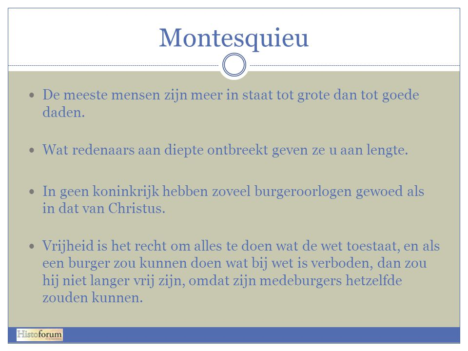 Montesquieu De meeste mensen zijn meer in staat tot grote dan tot goede daden. Wat redenaars aan diepte ontbreekt geven ze u aan lengte.