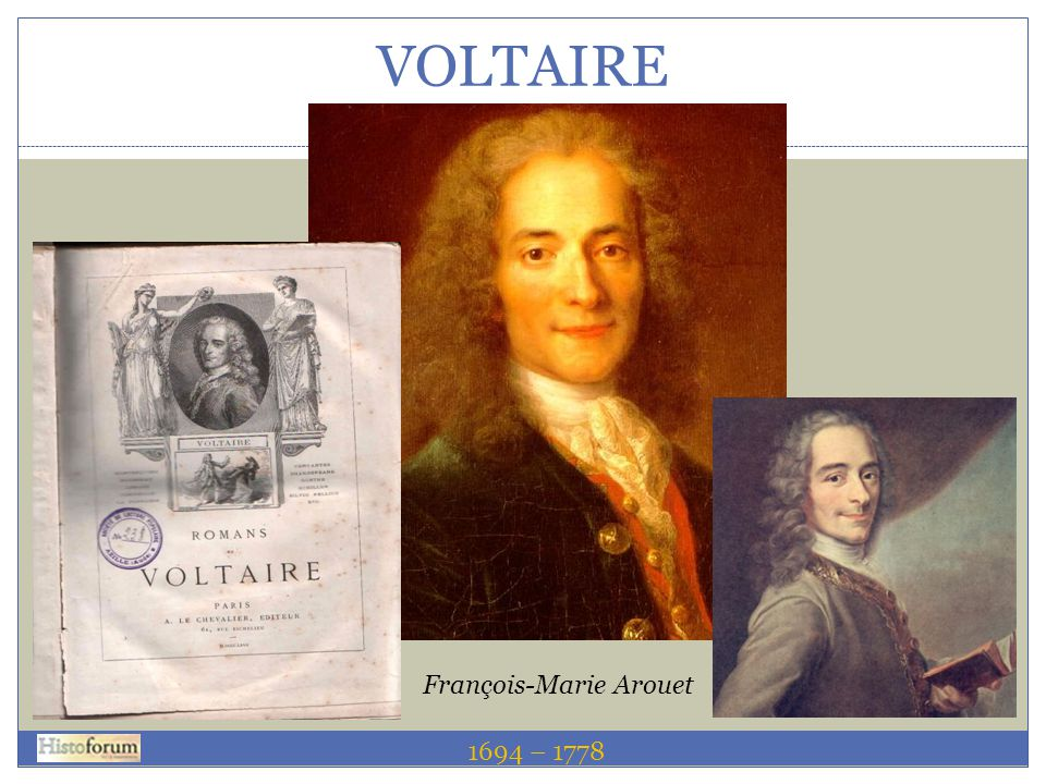 VOLTAIRE François-Marie Arouet 1689 – 1755 1694 – 1778