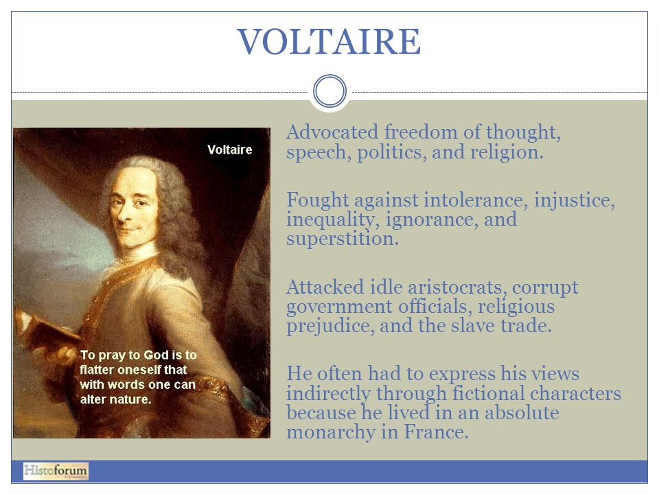 VOLTAIRE Advocated freedom of thought, speech, politics, and religion.