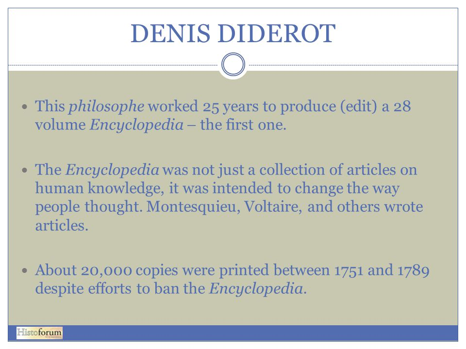 DENIS DIDEROT This philosophe worked 25 years to produce (edit) a 28 volume Encyclopedia – the first one.