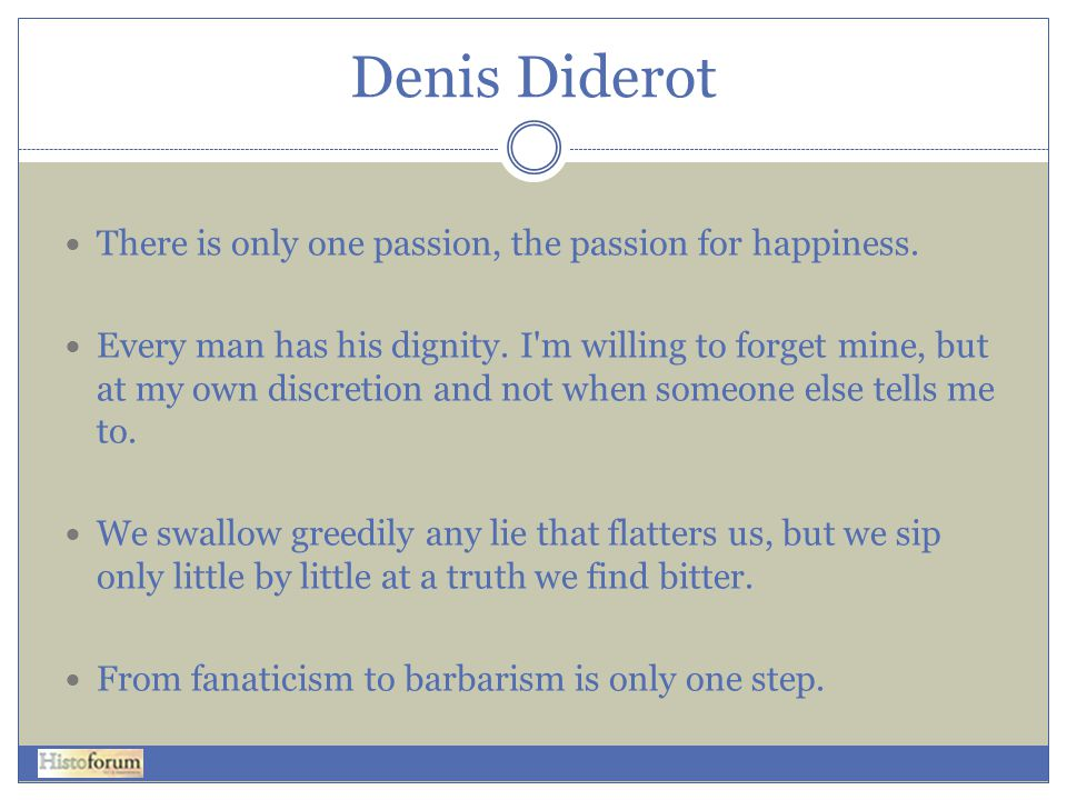 Denis Diderot There is only one passion, the passion for happiness.