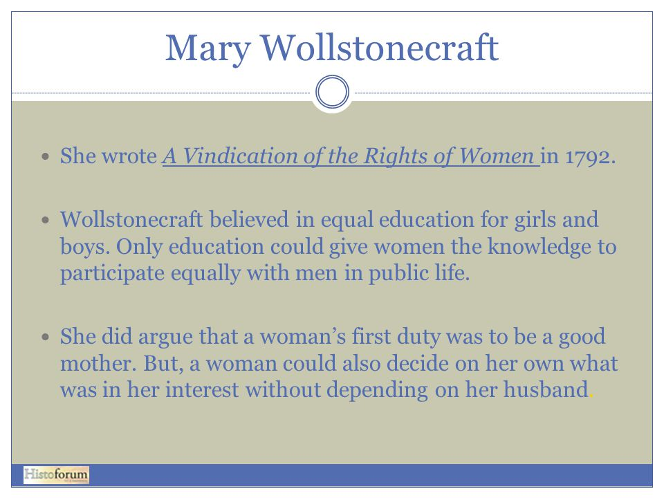 Mary Wollstonecraft She wrote A Vindication of the Rights of Women in 1792.