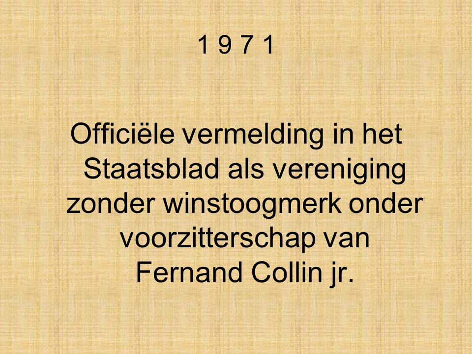 1 9 7 1 Officiële vermelding in het Staatsblad als vereniging zonder winstoogmerk onder voorzitterschap van Fernand Collin jr.
