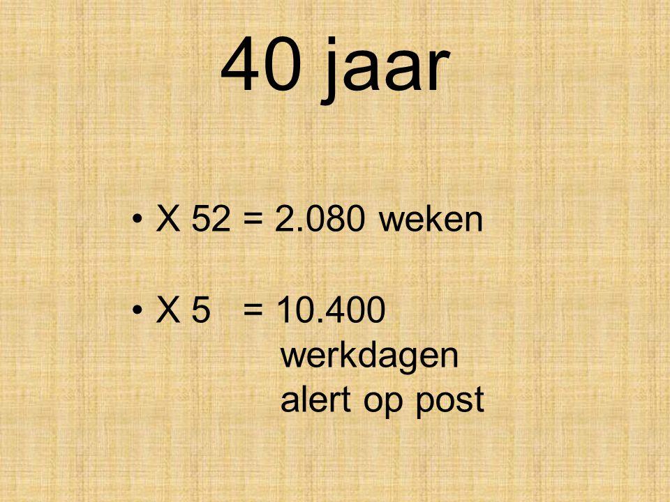 40 jaar X 52 = 2.080 weken X 5 = 10.400 werkdagen alert op post .
