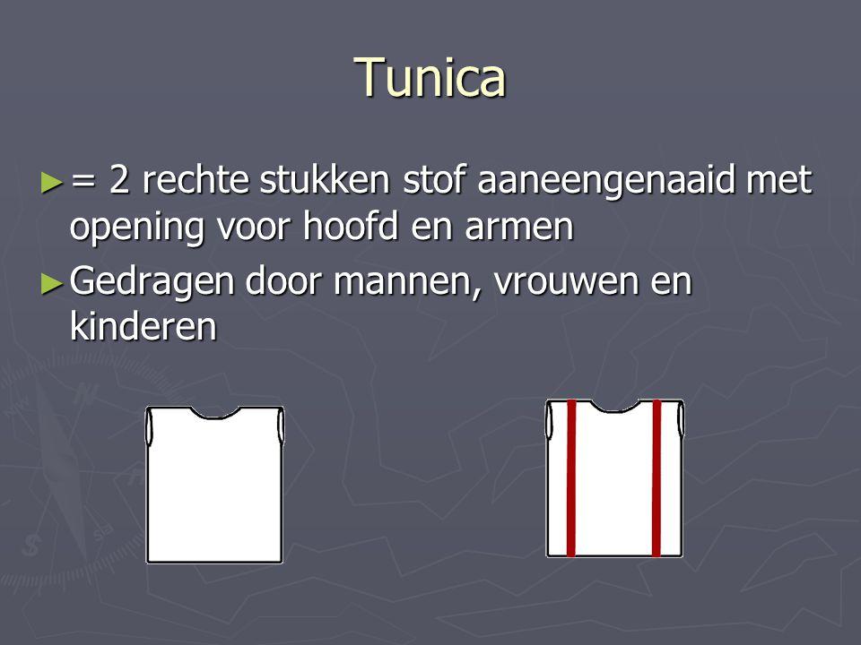 Tunica = 2 rechte stukken stof aaneengenaaid met opening voor hoofd en armen.